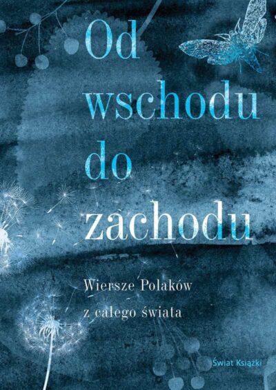 Od wschodu do zachodu. Antologia wierszy Polaków z całego świata